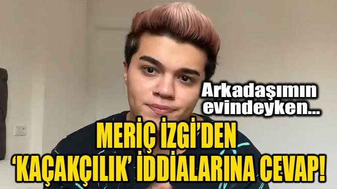 MERİÇ İZGİ'DEN 'KAÇAKÇILIK' İDDİALARINA CEVAP!