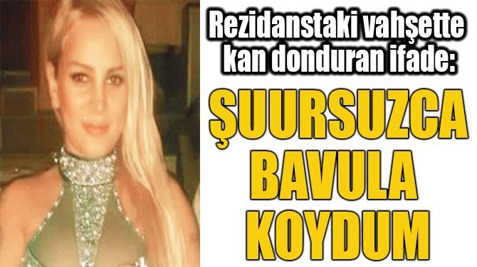 ŞUURSUZCA  BAVULA  KOYDUM