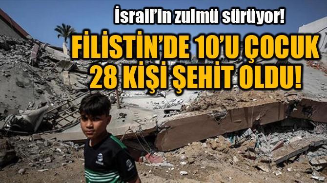 FİLİSTİN'DE 10'U ÇOCUK 28 KİŞİ ŞEHİT OLDU!