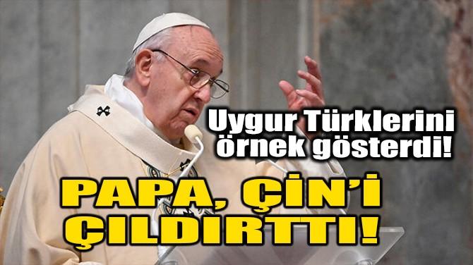 PAPA, ÇİN'İ ÇILDIRTTI!