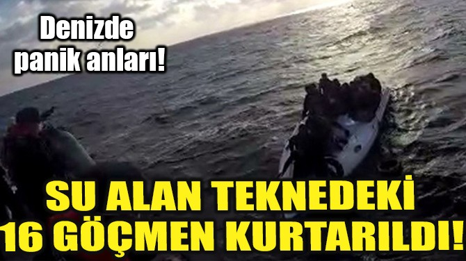 SU ALAN TEKNEDEKİ 16 GÖÇMEN KURTARILDI!