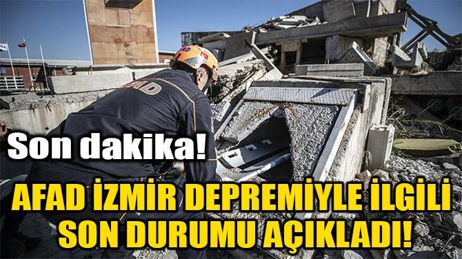 AFAD İZMİR DEPREMİYLE İLGİLİ SON DURUMU AÇIKLADI!