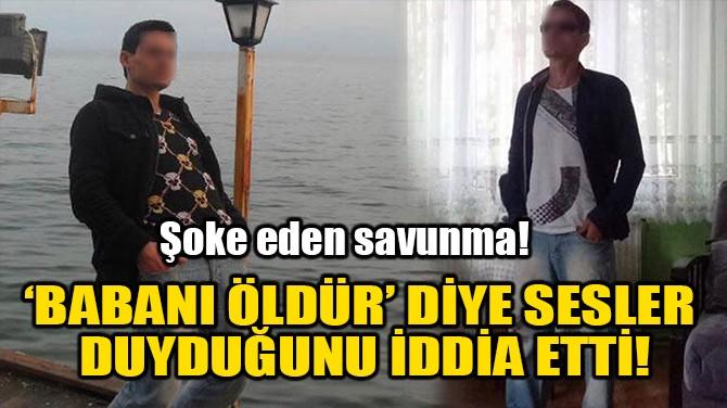 BABANI ÖLDÜR' DİYE SESLER DUYDUĞUNU İDDİA ETTİ!