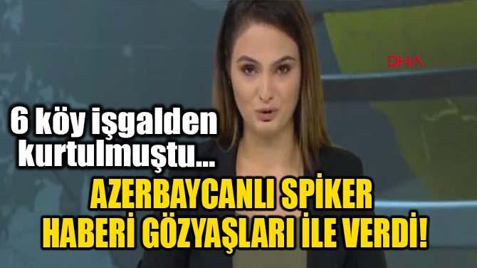 AZERBAYCANLI SPİKER HABERİ GÖZYAŞLARI İLE VERDİ!