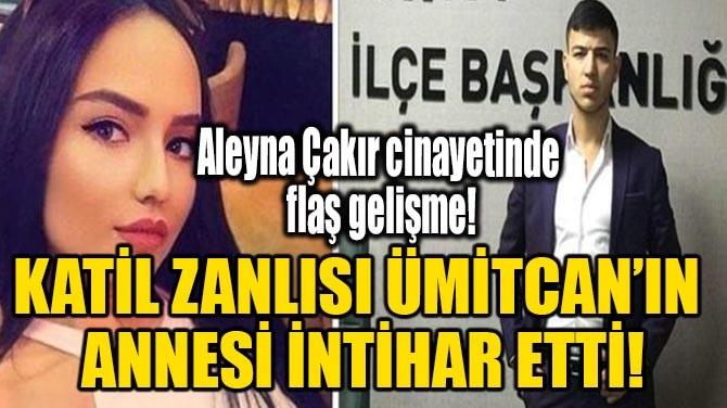 KATİL ZANLISI ÜMİTCAN'IN ANNESİ İNTİHAR ETTİ!