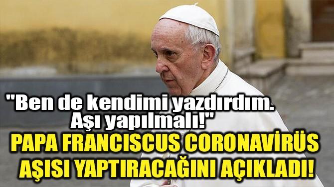 PAPA FRANCISCUS CORONAVİRÜS AŞISI YAPTIRACAĞINI AÇIKLADI!