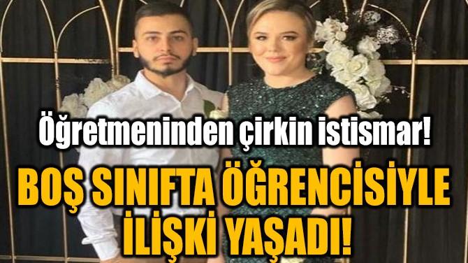 BOŞ SINIFTA ÖĞRENCİSİYLE İLİŞKİ YAŞADI!