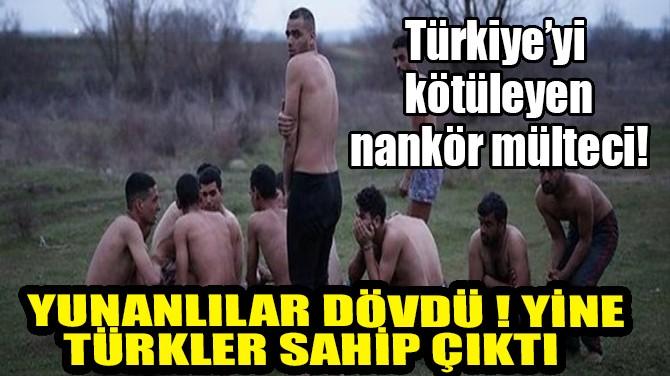 YUNAN POLİSİ DÖVDÜ GERİ GÖNDERDİ!