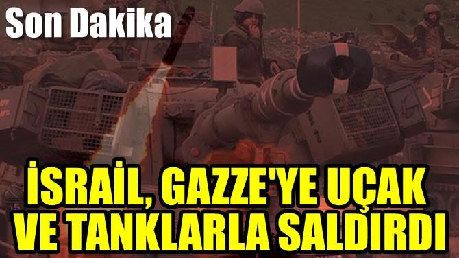 İSRAİL, GAZZE'YE UÇAK VE TANKLARLA SALDIRDI