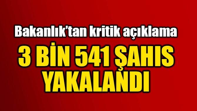 3 BİN 541 ŞAHIS YAKALANDI
