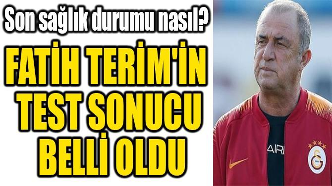 FATİH TERİM'İN TEST  SONUCU BELLİ OLDU