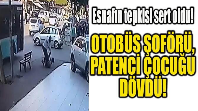 OTOBÜS ŞOFÖRÜ, ARACINA ASILAN PATENCİ ÇOCUĞU DÖVDÜ!