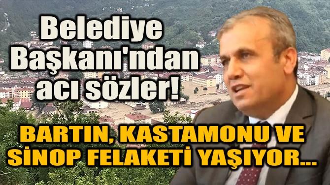 BELEDİYE BAŞKANI'NDAN ACI SÖZLER! FELAKETİ YAŞIYOR...