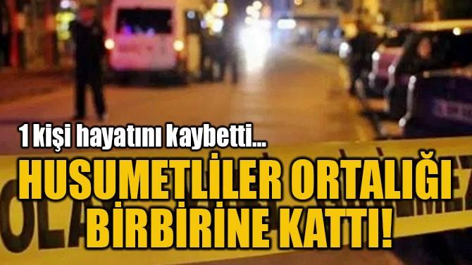 HUSUMETLİLER ORTALIĞI  BİRBİRİNE KATTI!