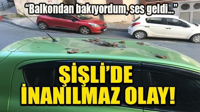 ŞİŞLİ'DE İNANILMAZ OLAY!