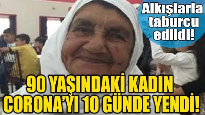 90 YAŞINDAKİ KADIN CORONA'YI 10 GÜNDE YENDİ!