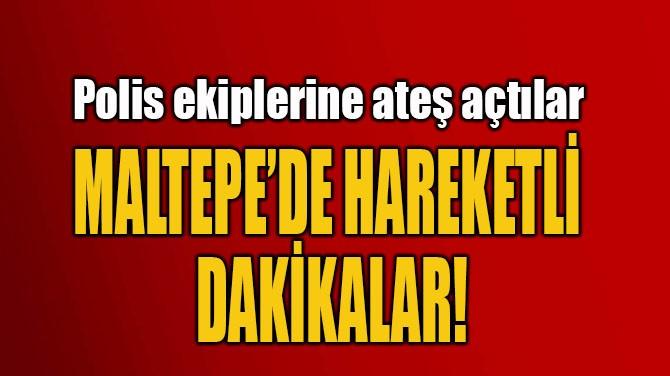 MALTEPE'DE HAREKETLİ  DAKİKALAR!
