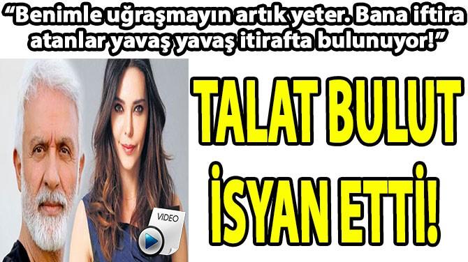 """TALAT BULUT: """"BENİMLE UĞRAŞMAYIN ARTIK YETER!"""""""