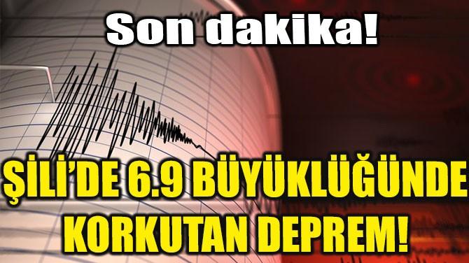 ŞİLİ'DE 6.9 BÜYÜKLÜĞÜNDE KORKUTAN DEPREM!