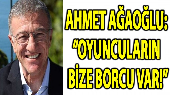 """AHMET AĞAOĞLU:  """"OYUNCULARIN  BİZE BORCU VAR!"""""""