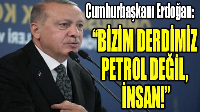 """CUMHURBAŞKANI ERDOĞAN: """"BİZİM DERDİMİZ  PETROL DEĞİL, İNSAN!"""""""