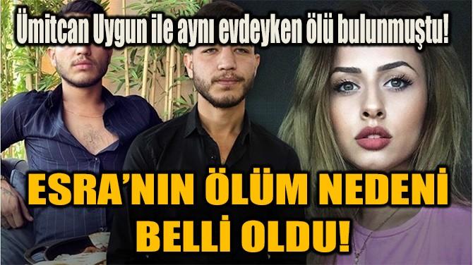 ESRA'NIN ÖLÜM NEDENİ BELLİ OLDU!