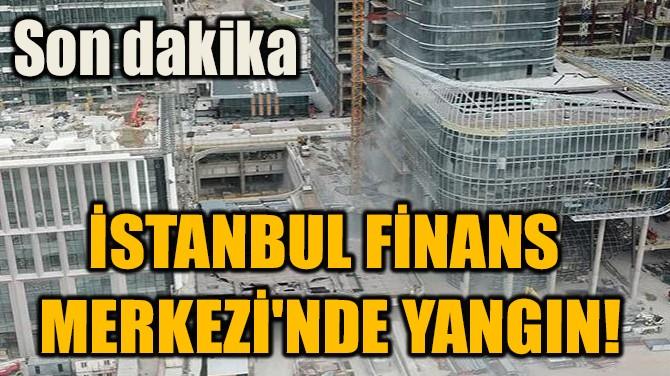 İSTANBUL FİNANS MERKEZİ'NDE YANGIN!