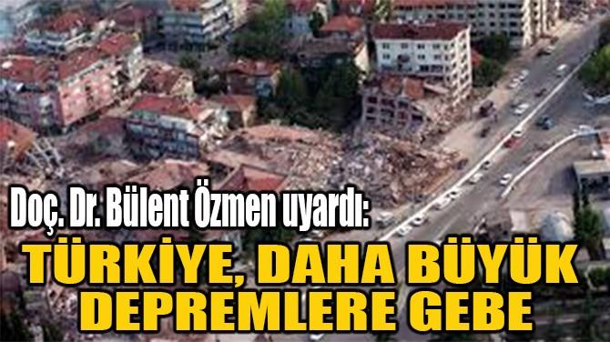 """""""TÜRKİYE, DAHA BÜYÜK  DEPREMLERE GEBE"""""""