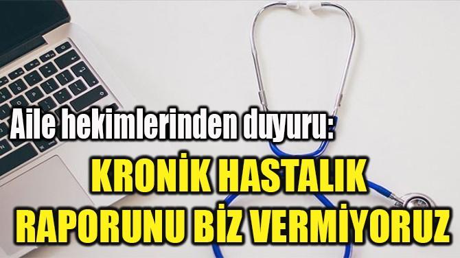 """""""KRONİK HASTALIK  RAPORUNU BİZ VERMİYORUZ"""""""