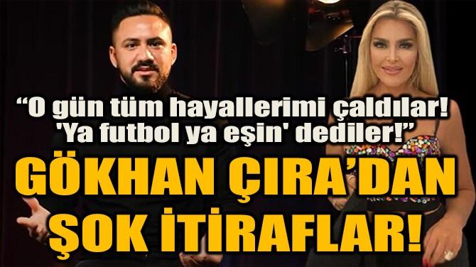 GÖKHAN ÇIRA'DAN ŞOK İTİRAFLAR!