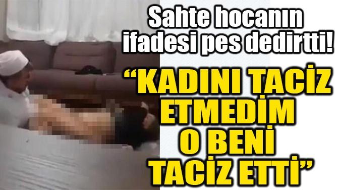 """""""KADINI TACİZ  ETMEDİM  O BENİ  TACİZ ETTİ"""""""
