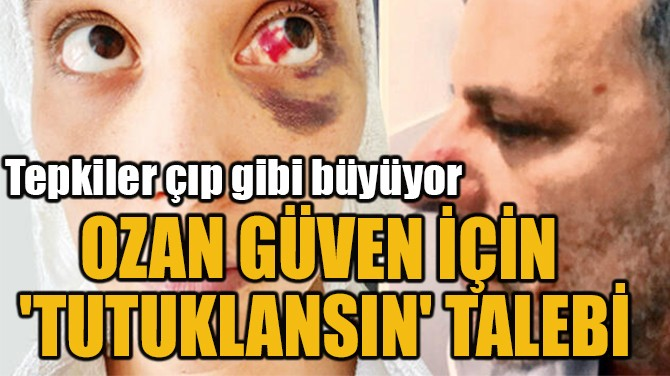OZAN GÜVEN İÇİN  'TUTUKLANSIN' TALEBİ