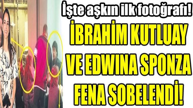İBRAHİM KUTLUAY VE EDWINA SPONZA FENA SOBELENDİ!