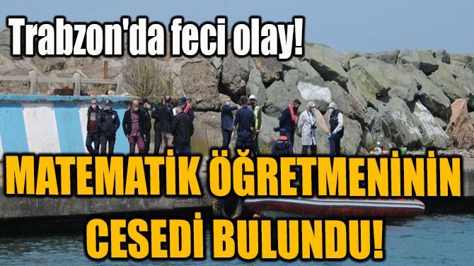 MATEMATİK ÖĞRETMENİNİN CESEDİ BULUNDU!