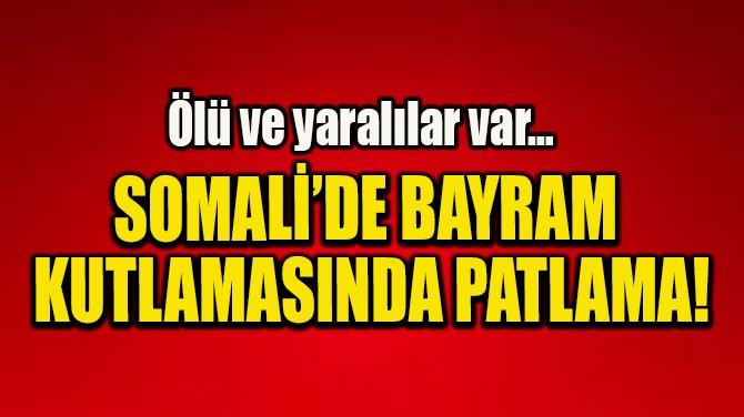 SOMALİ'DE BAYRAM  KUTLAMASINDA PATLAMA!