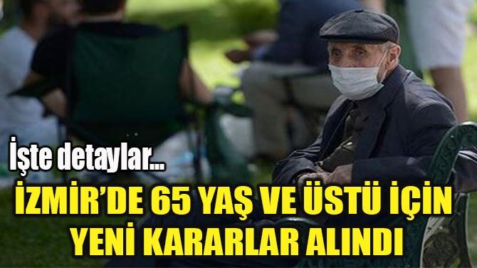 İZMİR'DE 65 YAŞ VE ÜSTÜ İÇİN  YENİ KARARLAR ALINDI