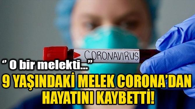 9 YAŞINDAKİ MELEK CORONA'DAN HAYATINI KAYBETTİ!