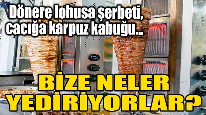 DÖNERE LOHUSA ŞERBETİ, CACIĞA KARPUZ KABUĞU...