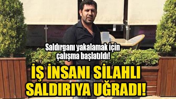 İŞ İNSANI SİLAHLI SALDIRIYA UĞRADI!
