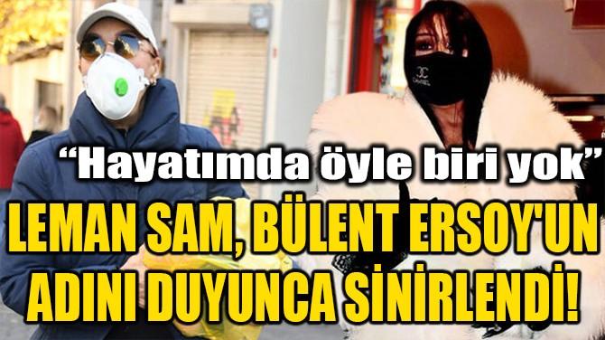 LEMAN SAM, BÜLENT ERSOY'UN ADINI DUYUNCA SİNİRLENDİ!