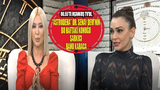 """ASTRODEHA"" DR. ŞENAY DEVİ'NİN BU HAFTAKİ KONUĞU BANU KARACA"