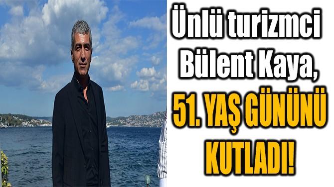 ÜNLÜ TURİZMCİ BÜLENT KAYA, 51. YAŞ GÜNÜNÜ KUTLADI!
