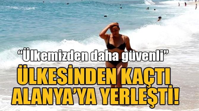 ÜLKESİNDEN KAÇTI  ALANYA'YA YERLEŞTİ!