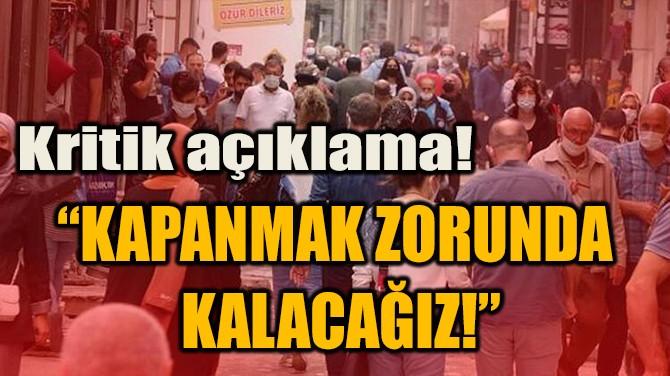 """""""KAPANMAK ZORUNDA  KALACAĞIZ!"""""""