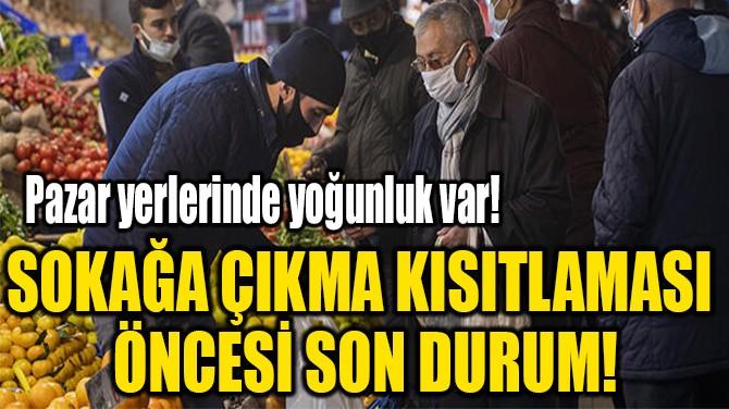SOKAĞA ÇIKMA KISITLAMASI  ÖNCESİ SON DURUM!