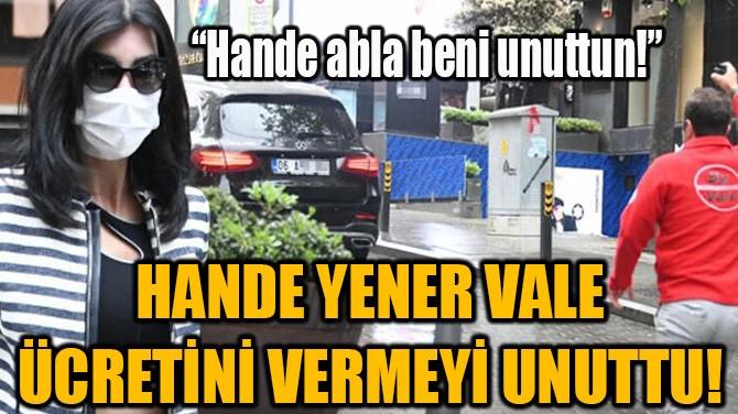 HANDE YENER VALE ÜCRETİNİ VERMEYİ UNUTTU!