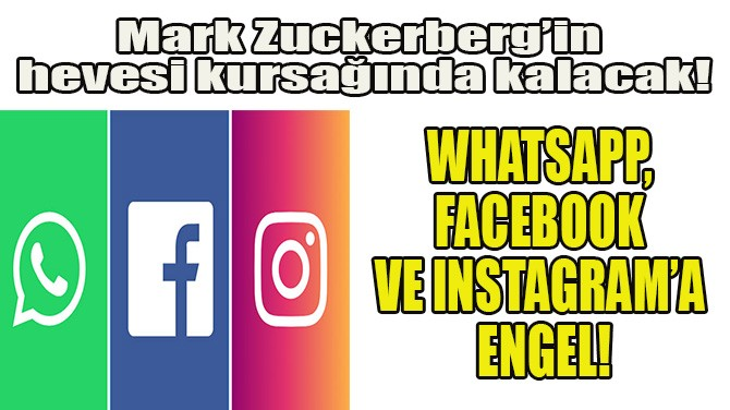 WHATSAPP, FACEBOOK VE INSTAGRAM'A ENGEL!