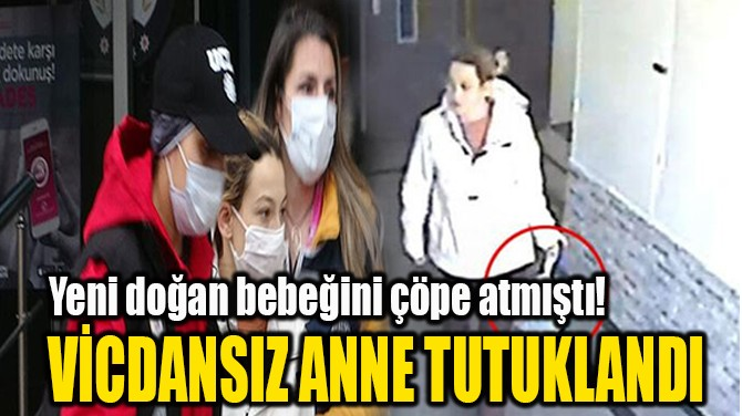 VİCDANSIZ ANNE TUTUKLANDI