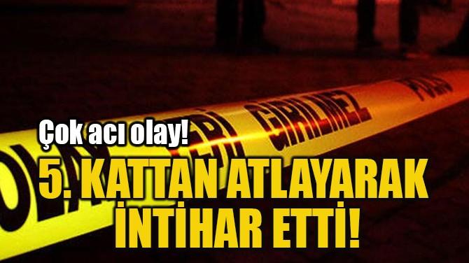 5. KATTAN ATLAYARAK  İNTİHAR ETTİ!