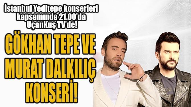 GÖKHAN TEPE VE MURAT DALKILIÇ  KONSERİ UÇANKUŞ TV'DE!